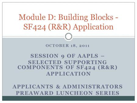 OCTOBER 18, 2011 SESSION 9 OF AAPLS – SELECTED SUPPORTING COMPONENTS OF SF424 (R&R) APPLICATION APPLICANTS & ADMINISTRATORS PREAWARD LUNCHEON SERIES Module.
