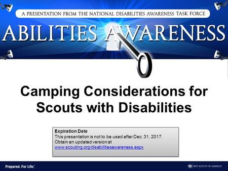 Camping Considerations for Scouts with Disabilities Expiration Date This presentation is not to be used after Dec. 31, 2017. Obtain an updated version.