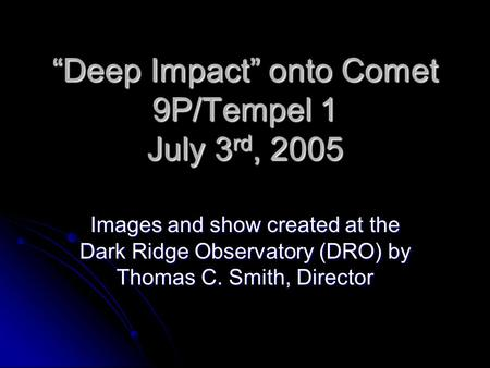"""Deep Impact"" onto Comet 9P/Tempel 1 July 3 rd, 2005 Images and show created at the Dark Ridge Observatory (DRO) by Thomas C. Smith, Director."