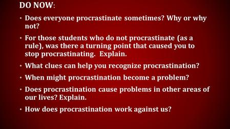 DO NOW : Does everyone procrastinate sometimes? Why or why not? For those students who do not procrastinate (as a rule), was there a turning point that.