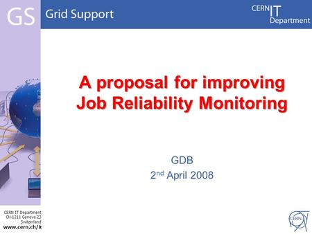 CERN IT Department CH-1211 Geneva 23 Switzerland www.cern.ch/i t A proposal for improving Job Reliability Monitoring GDB 2 nd April 2008.
