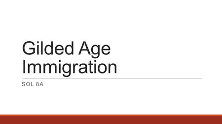 Gilded Age Immigration SOL 8A. In the late nineteenth and early twentieth centuries, economic opportunity, industrialization, technological change, and.