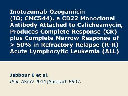 Inotuzumab Ozogamicin (IO; CMC544), a CD22 Monoclonal Antibody Attached to Calicheamycin, Produces Complete Response (CR) plus Complete Marrow Response.