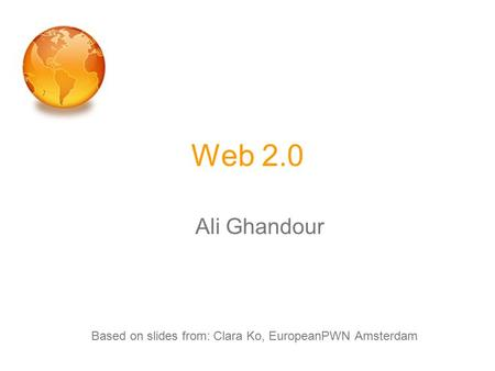 Web 2.0 Ali Ghandour Based on slides from: Clara Ko, EuropeanPWN Amsterdam.