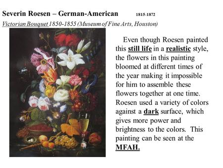 Even though Roesen painted this still life in a realistic style, the flowers in this painting bloomed at different times of the year making it impossible.