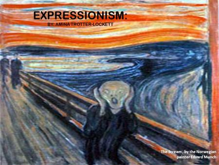 EXPRESSIONISM: BY: AMINA TROTTER-LOCKETT The Scream, by the Norwegian painter Edvard Munch.