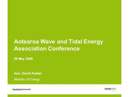 Aotearoa Wave and Tidal Energy Association Conference 29 May 2008 Hon. David Parker Minister of Energy.