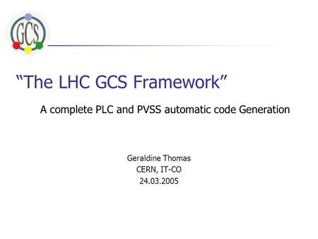 """The LHC GCS Framework"" Geraldine Thomas CERN, IT-CO 24.03.2005 A complete PLC and PVSS automatic code Generation."