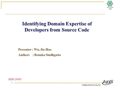 Intelligent Database Systems Lab N.Y.U.S.T. I. M. 1 Identifying Domain Expertise of Developers from Source Code Presenter : Wu, Jia-Hao Authors : Renuka.