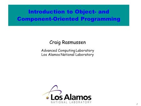 1 Craig Rasmussen Advanced Computing Laboratory Los Alamos National Laboratory Introduction to Object- and Component-Oriented Programming.