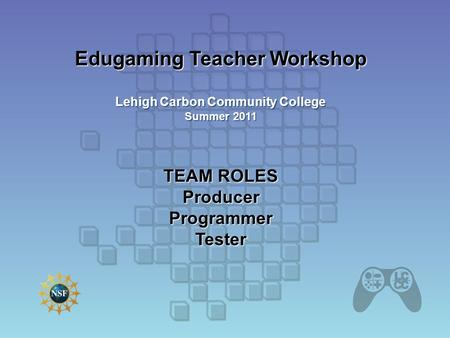 Edugaming Teacher Workshop Lehigh Carbon Community College Summer 2011 TEAM ROLES Producer Programmer Tester.