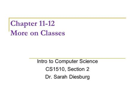 Chapter 11-12 More on Classes Intro to Computer Science CS1510, Section 2 Dr. Sarah Diesburg.