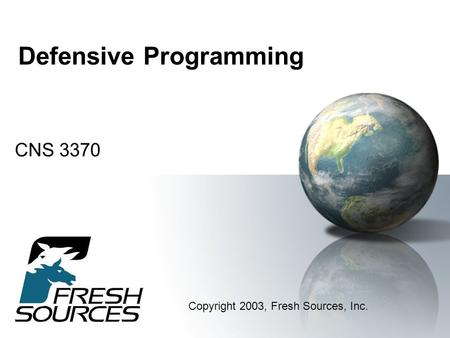 Defensive Programming CNS 3370 Copyright 2003, Fresh Sources, Inc.