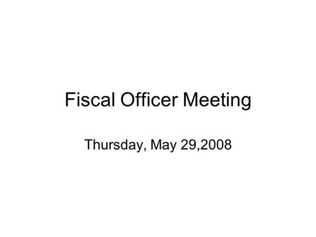 Fiscal Officer Meeting Thursday, May 29,2008. Your thoughts on a summer meeting System folks –Controller's Office –Budget –E-procurement Hold in MSC?
