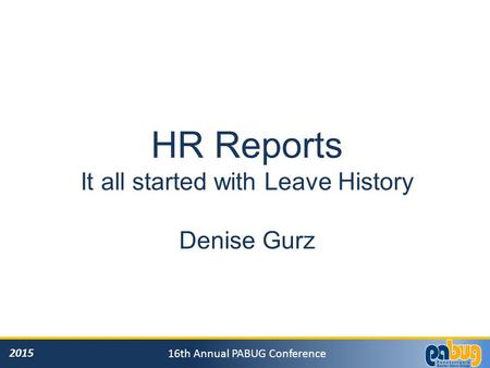 2015 16th Annual PABUG Conference HR Reports It all started with Leave History Denise Gurz.