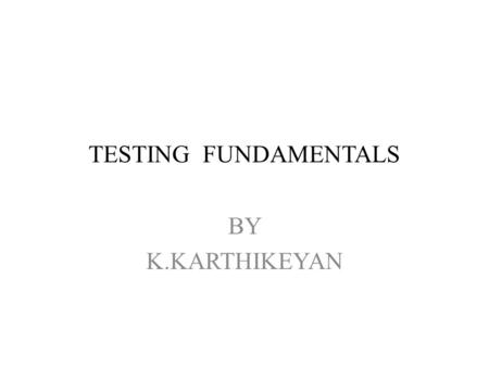 TESTING FUNDAMENTALS BY K.KARTHIKEYAN. BASIC DEFINITION Error Defect(faults) Failure Test cases Test Test oracle Test bed.
