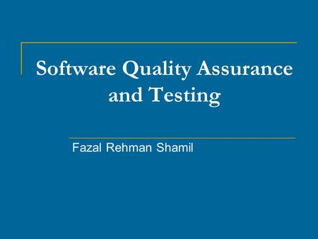 Software Quality Assurance and Testing Fazal Rehman Shamil.