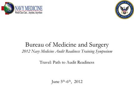 Bureau of Medicine and Surgery 2012 Navy Medicine Audit Readiness Training Symposium Travel: Path to Audit Readiness June 5 th -6 th, 2012.