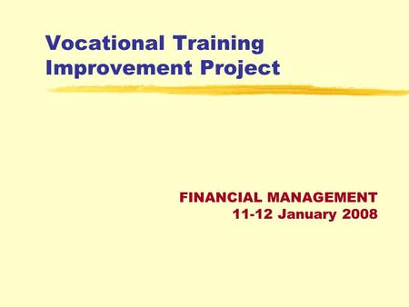 Vocational Training Improvement Project FINANCIAL MANAGEMENT 11-12 January 2008.
