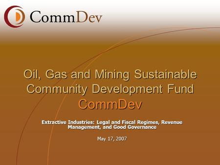 Extractive Industries: Legal and Fiscal Regimes, Revenue Management, and Good Governance May 17, 2007 Oil, Gas and Mining Sustainable Community Development.