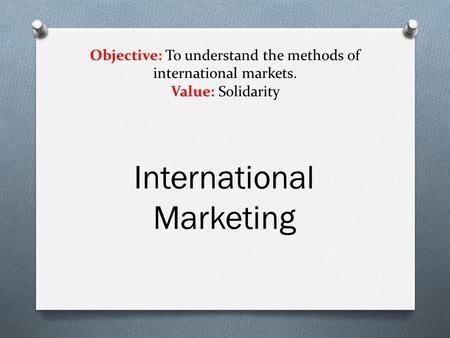 Objective: To understand the methods of international markets. Value: Solidarity International Marketing.