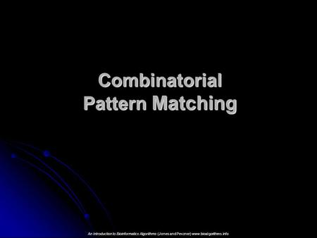 Combinatorial Pattern Matching An Introduction to Bioinformatics <strong>Algorithms</strong> (Jones and Pevzner) www.bioalgorithms.info.