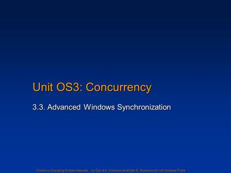 Windows Operating System Internals - by David A. Solomon and Mark E. Russinovich with Andreas Polze Unit OS3: Concurrency 3.3. Advanced Windows Synchronization.