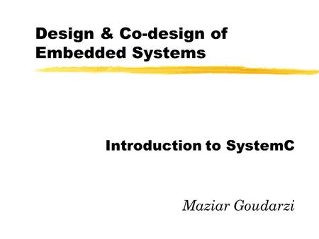 Design & Co-design of Embedded Systems Introduction to SystemC Maziar Goudarzi.