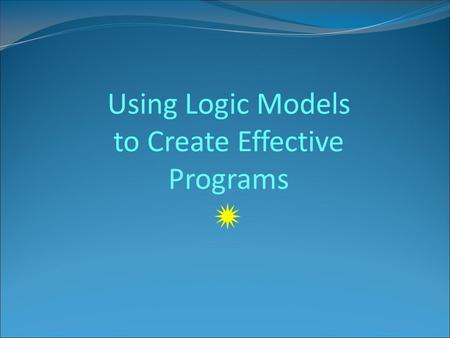 Using Logic Models to Create Effective Programs .