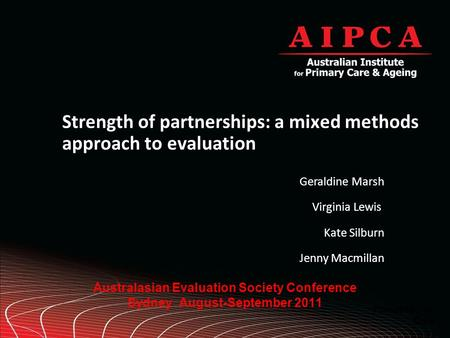 Australasian Evaluation Society Conference Sydney August-September 2011 Strength of partnerships: a mixed methods approach to evaluation Presented by: