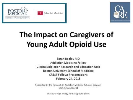 The Impact on Caregivers of Young Adult Opioid Use Sarah Bagley MD Addiction Medicine Fellow Clinical Addiction Research and Education Unit Boston University.