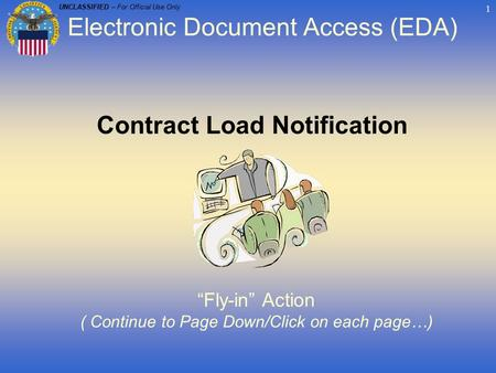 "UNCLASSIFIED – For Official Use Only 1 Contract Load Notification ""Fly-in"" Action ( Continue to Page Down/Click on each page…) Electronic Document Access."