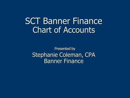 SCT Banner Finance Chart of Accounts Presented by Stephanie Coleman, CPA Banner Finance SCT Banner Finance Chart of Accounts Presented by Stephanie Coleman,