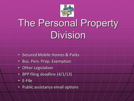 The Personal Property Division Secured Mobile Homes & Parks Secured Mobile Homes & Parks Bus. Pers. Prop. Exemption Bus. Pers. Prop. Exemption Other Legislation.