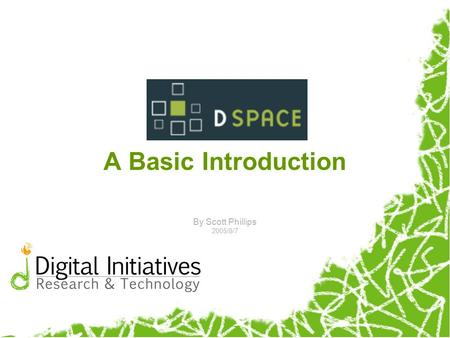 A Basic Introduction By Scott Phillips 2005/8/7. Agenda What is DSpace and what does it do? The DSpace Information Model Components & Features of DSpace.