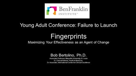 Young Adult Conference: Failure to Launch Fingerprints Maximizing Your Effectiveness as an Agent of Change Bob Bertolino, Ph.D. Associate Professor, Maryville.