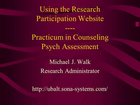 Using the Research Participation Website ---- Practicum in Counseling Psych Assessment Michael J. Walk Research Administrator