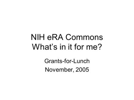 NIH eRA Commons What's in it for me? Grants-for-Lunch November, 2005.
