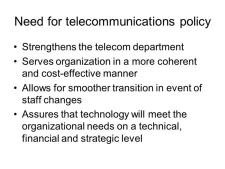 Need for telecommunications policy Strengthens the telecom department Serves organization in a more coherent and cost-effective manner Allows for smoother.
