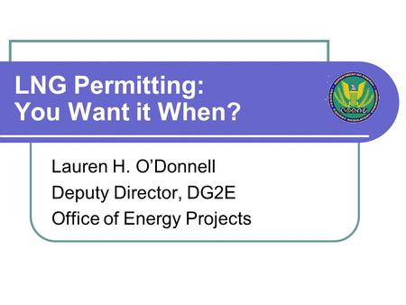 LNG Permitting: You Want it When? Lauren H. O'Donnell Deputy Director, DG2E Office of Energy Projects.