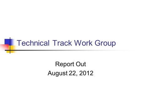 Technical Track Work Group Report Out August 22, 2012.