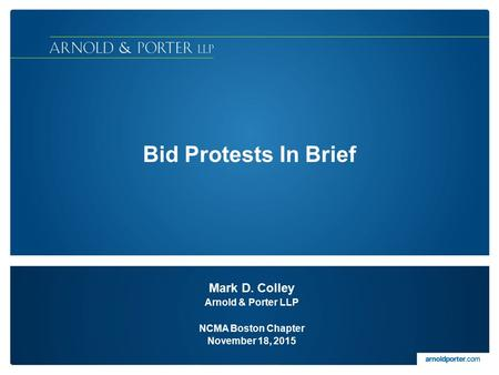 Bid Protests In Brief Mark D. Colley Arnold & Porter LLP NCMA Boston Chapter November 18, 2015.