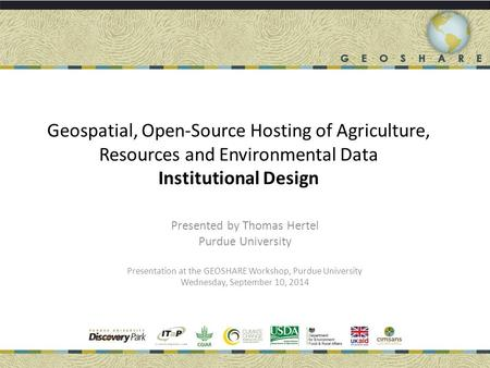 Geospatial, Open-Source Hosting of Agriculture, Resources and Environmental Data Institutional Design Presented by Thomas Hertel Purdue University Presentation.