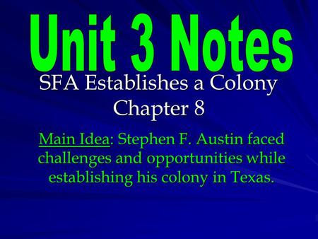 SFA Establishes a Colony Chapter 8 Main Idea: Stephen F. Austin faced challenges and opportunities while establishing his colony in Texas.