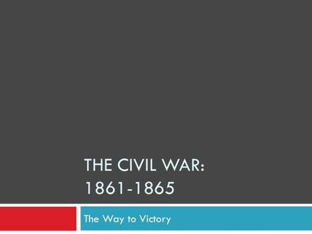THE CIVIL WAR: 1861-1865 The Way to Victory. Southern Victories: Fredericksburg & Chancellorsville  No more parades or masses of volunteers  Soldiers.