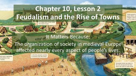 Chapter 10, Lesson 2 Feudalism and the Rise of Towns It Matters Because: The organization of society in medieval Europe affected nearly every aspect of.