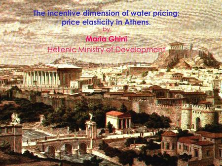 HELLENIC MINISTRY OF DEVELOPMENT The incentive dimension of water pricing: price elasticity in Athens. by Maria Ghini Hellenic Ministry of Development.