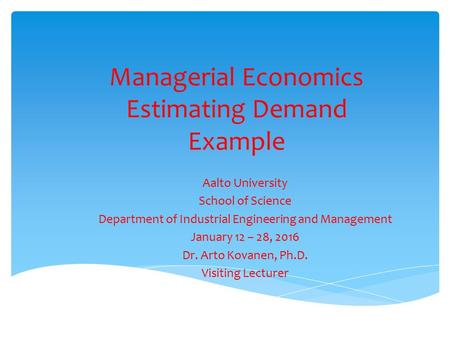 Managerial Economics Estimating Demand Example Aalto University School of Science Department of Industrial Engineering and Management January 12 – 28,