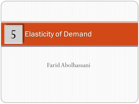 Farid Abolhassani Elasticity of Demand 5. Learning Objectives After working through this chapter, you will be able to: Define price elasticity of demand.