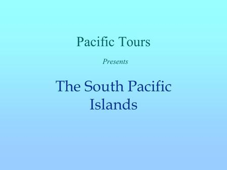 Pacific Tours Presents The South Pacific Islands.